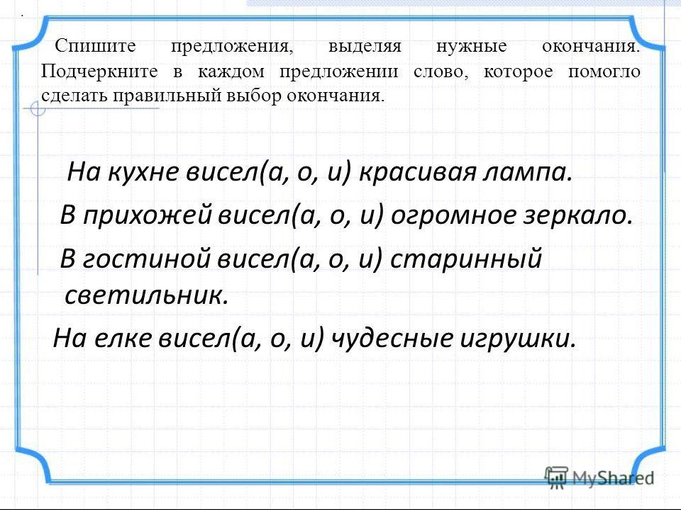 Спишите предложения, выделяя нужные окончания. Подчеркните в каждом предложении слово, которое помогло сделать правильный выбор окончания. На кухне висел(а, о, и) красивая лампа. В прихожей висел(а, о, и) огромное зеркало. В гостиной висел(а, о, и) с