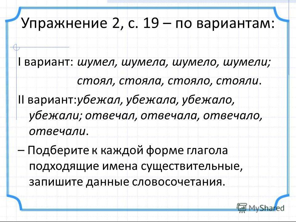 Упражнение 2, с. 19 – по вариантам: I вариант:шумел, шумела, шумело, шумели; стоял, стояла, стояло, стояли. II вариант:убежал, убежала, убежало, убежали; отвечал, отвечала, отвечало, отвечали. – Подберите к каждой форме глагола подходящие имена сущес