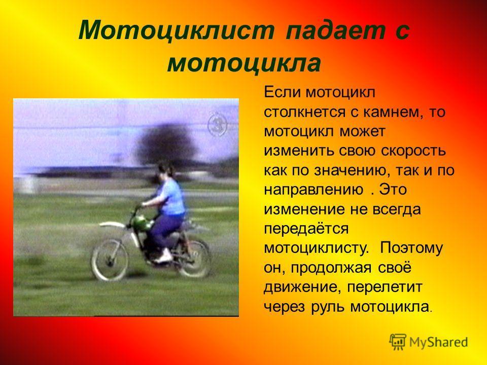 Мотоциклист падает с мотоцикла Если мотоцикл столкнется с камнем, то мотоцикл может изменить свою скорость как по значению, так и по направлению. Это изменение не всегда передаётся мотоциклисту. Поэтому он, продолжая своё движение, перелетит через ру