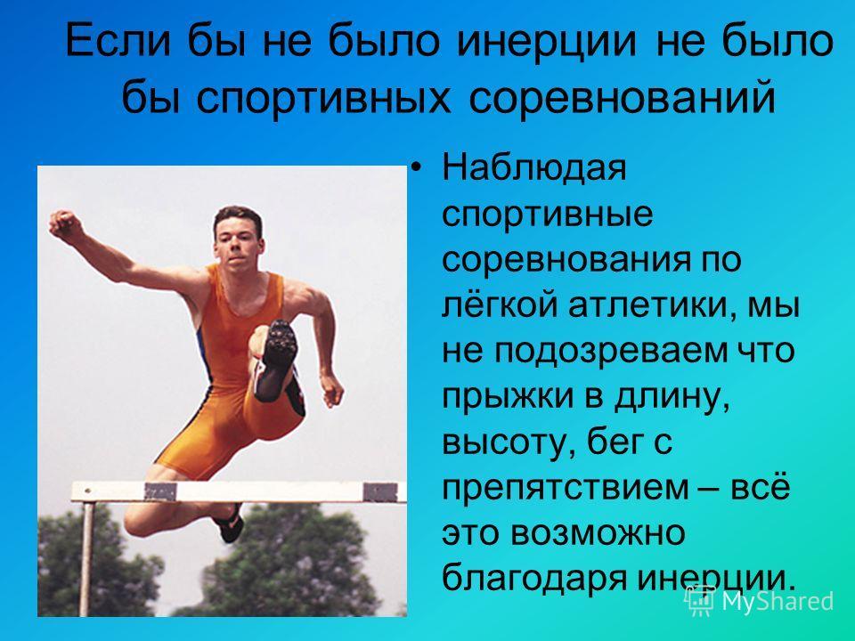 Если бы не было инерции не было бы спортивных соревнований Наблюдая спортивные соревнования по лёгкой атлетики, мы не подозреваем что прыжки в длину, высоту, бег с препятствием – всё это возможно благодаря инерции.