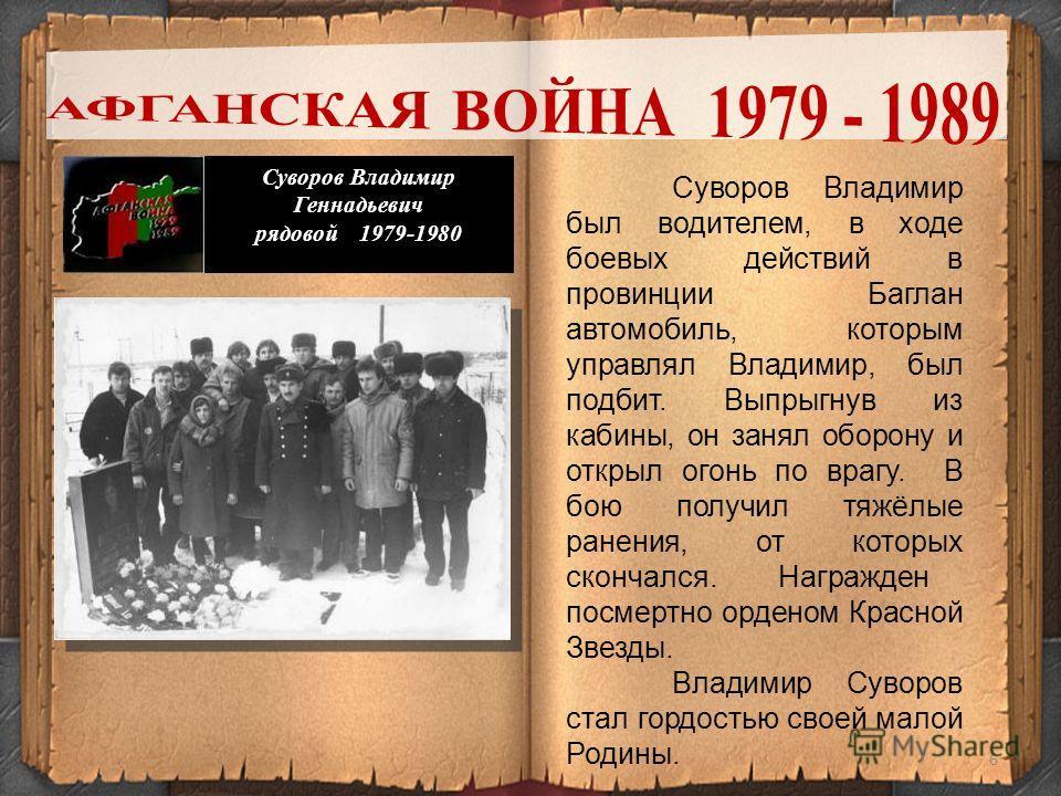 6 Суворов Владимир Геннадьевич рядовой 1979-1980 Суворов Владимир был водителем, в ходе боевых действий в провинции Баглан автомобиль, которым управлял Владимир, был подбит. Выпрыгнув из кабины, он занял оборону и открыл огонь по врагу. В бою получил