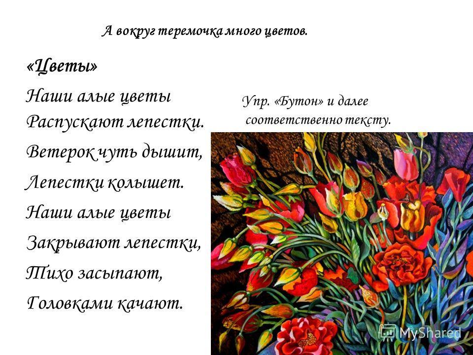 А вокруг теремочка много цветов. «Цветы» Наши алые цветы Распускают лепестки. Ветерок чуть дышит, Лепестки колышет. Наши алые цветы Закрывают лепестки, Тихо засыпают, Головками качают. Упр. «Бутон» и далее соответственно тексту.