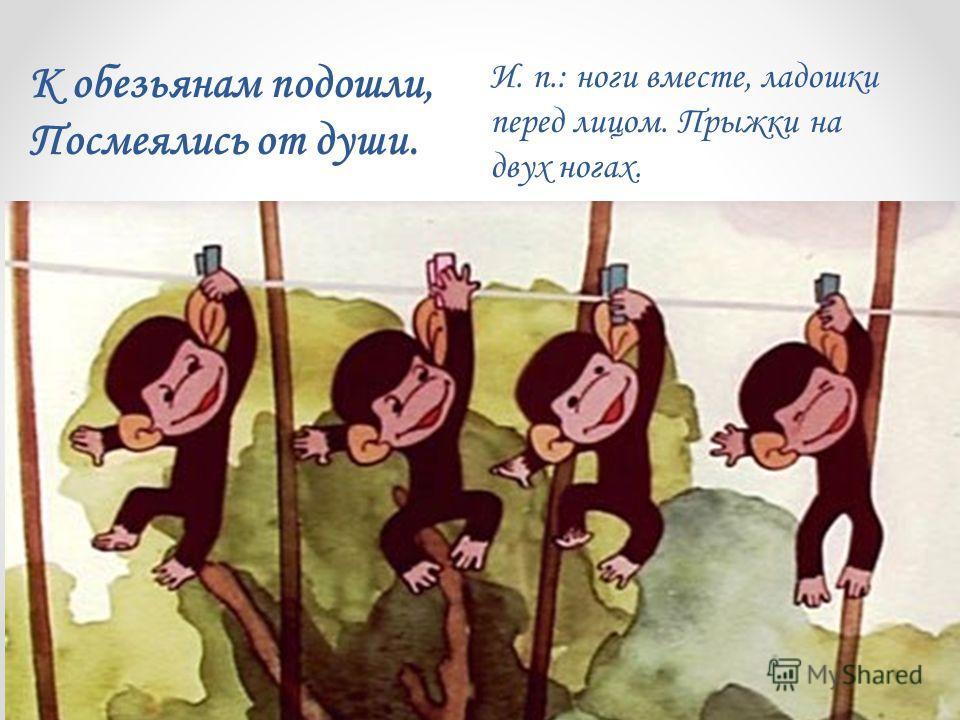 И. п.: ноги вместе, ладошки перед лицом. Прыжки на двух ногах. К обезьянам подошли, Посмеялись от души.