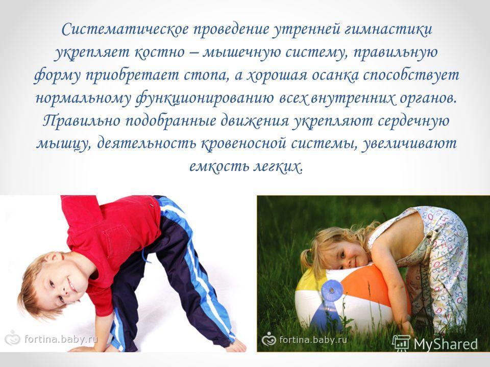 Систематическое проведение утренней гимнастики укрепляет костно – мышечную систему, правильную форму приобретает стопа, а хорошая осанка способствует нормальному функционированию всех внутренних органов. Правильно подобранные движения укрепляют серде