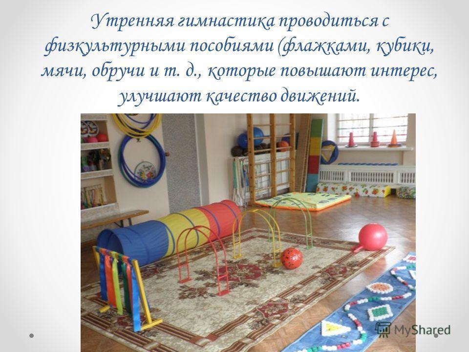 Утренняя гимнастика проводиться с физкультурными пособиями (флажками, кубики, мячи, обручи и т. д., которые повышают интерес, улучшают качество движений.