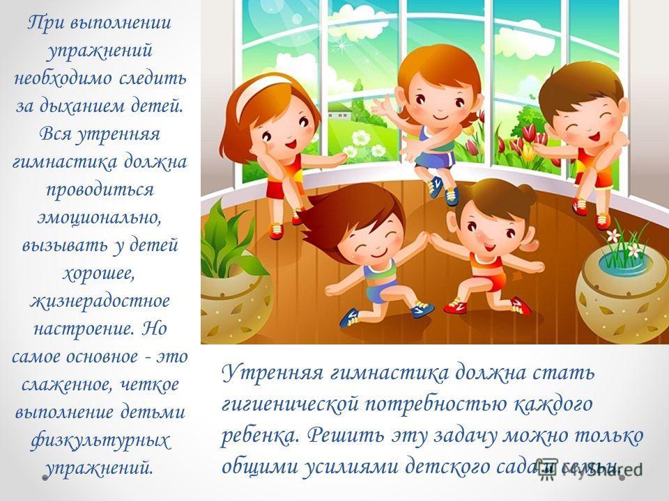 При выполнении упражнений необходимо следить за дыханием детей. Вся утренняя гимнастика должна проводиться эмоционально, вызывать у детей хорошее, жизнерадостное настроение. Но самое основное - это слаженное, четкое выполнение детьми физкультурных уп