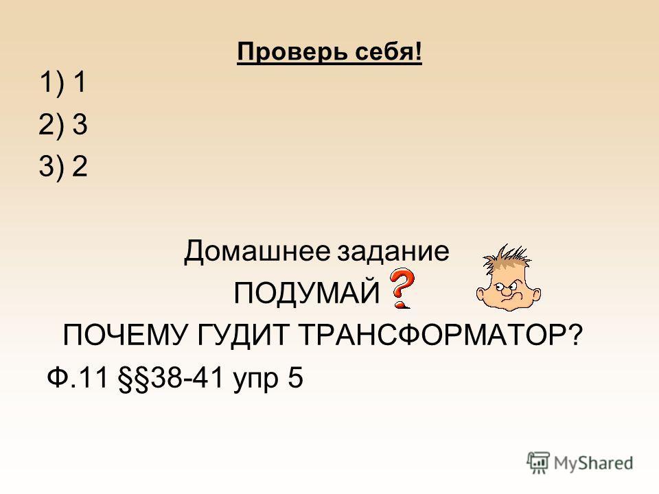 Проверь себя! 1) 1 2) 3 3) 2 Домашнее задание ПОДУМАЙ ПОЧЕМУ ГУДИТ ТРАНСФОРМАТОР? Ф.11 §§38-41 упр 5