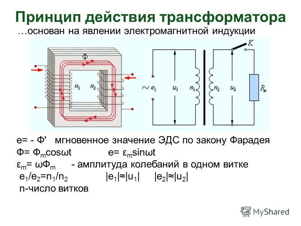 Принцип действия трансформатора …основан на явлении электромагнитной индукции e= - Ф' мгновенное значение ЭДС по закону Фарадея Ф= Ф m cosωt e= ε m sinωt ε m = ωФ m - амплитуда колебаний в одном витке е 1 /е 2 =n 1 /n 2 |е 1 ||u 1 | |e 2 ||u 2 | n-чи