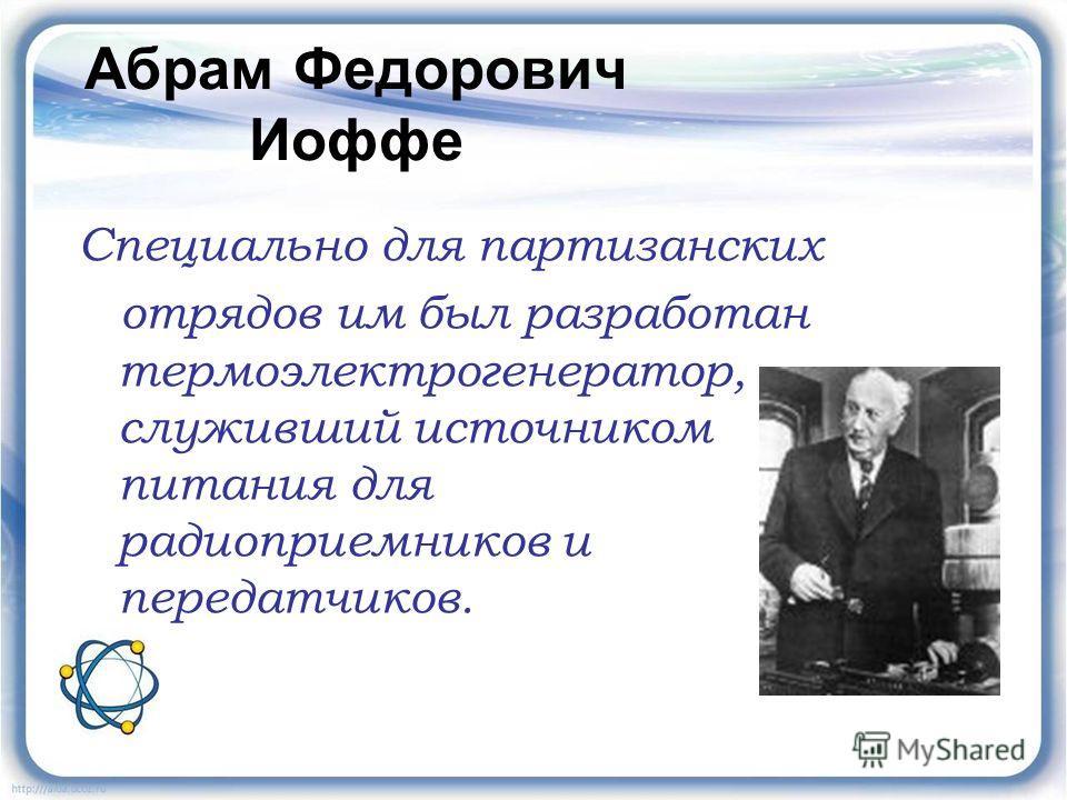 Абрам Федорович Иоффе Специально для партизанских отрядов им был разработан термоэлектрогенератор, служивший источником питания для радиоприемников и передатчиков.