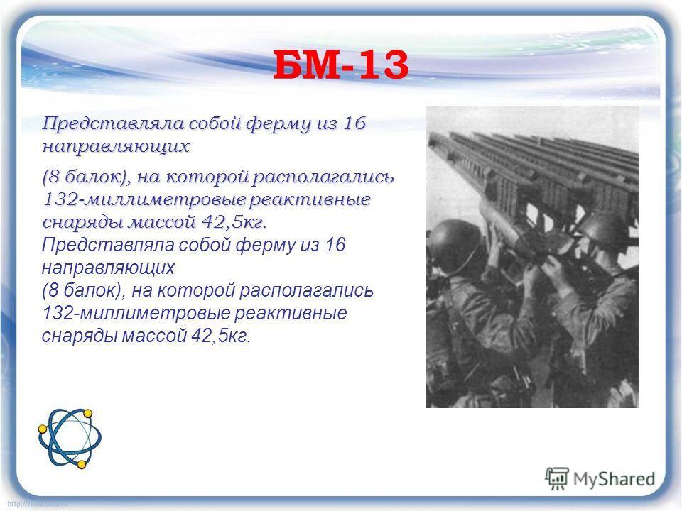 БМ-13 Представляла собой ферму из 16 направляющих (8 балок), на которой располагались 132-миллиметровые реактивные снаряды массой 42,5кг. Представляла собой ферму из 16 направляющих (8 балок), на которой располагались 132-миллиметровые реактивные сна