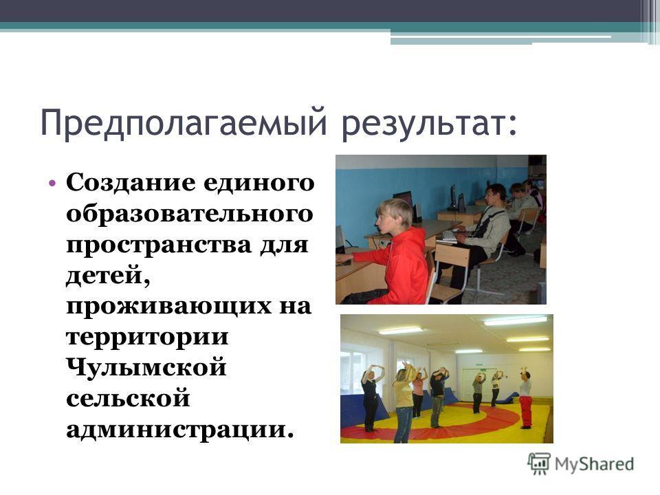 Предполагаемый результат: Создание единого образовательного пространства для детей, проживающих на территории Чулымской сельской администрации.