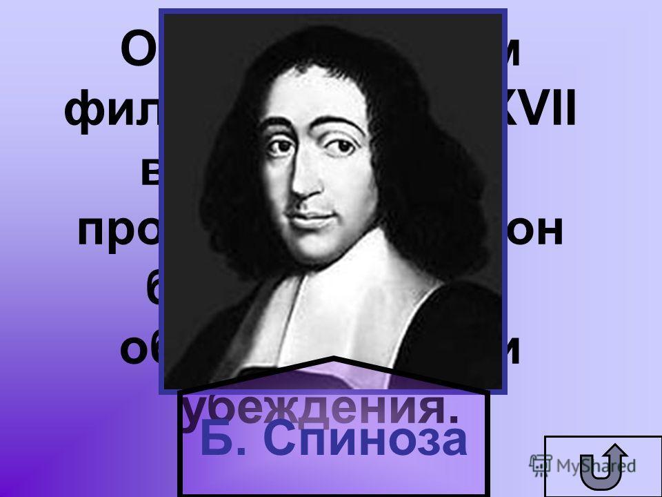 Он был смелым философом для XVII века. Еврей по происхождению, он был изгнан из общины за свои убеждения. Б. Спиноза