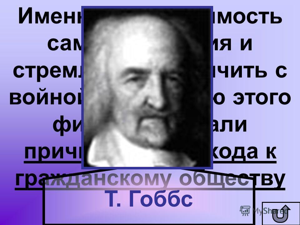 Именно необходимость самосохранения и стремление покончить с войной, по мнению этого философа, стали причинами перехода к гражданскому обществу Т. Гоббс