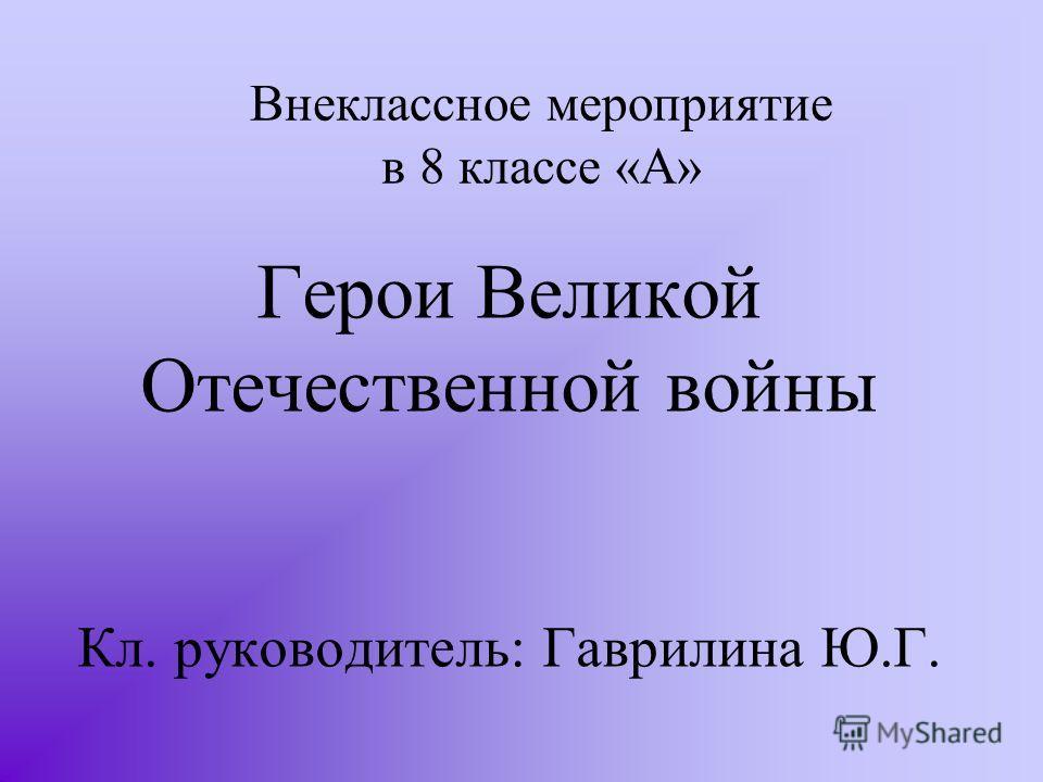 Внеклассное мероприятие в 8 классе «А» Герои Великой Отечественной войны Кл. руководитель: Гаврилина Ю.Г.