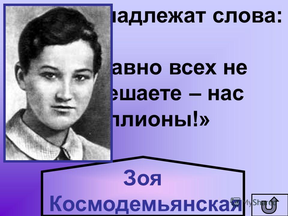Кому принадлежат слова: «Все равно всех не перевешаете – нас миллионы!» Зоя Космодемьянская