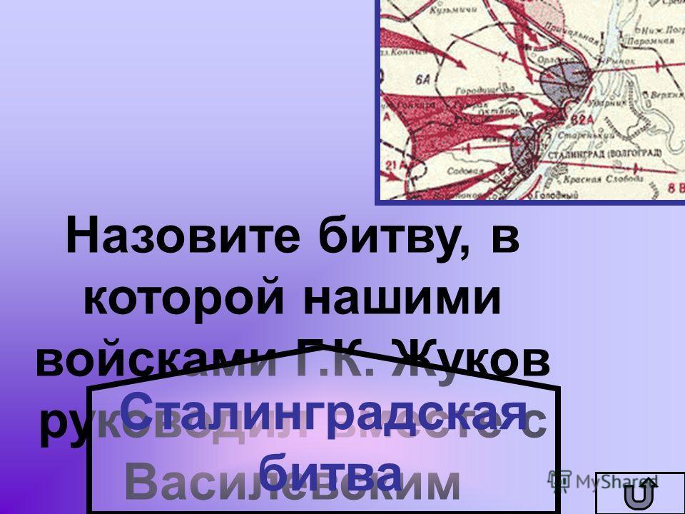 Назовите битву, в которой нашими войсками Г.К. Жуков руководил вместе с Василевским Сталинградская битва