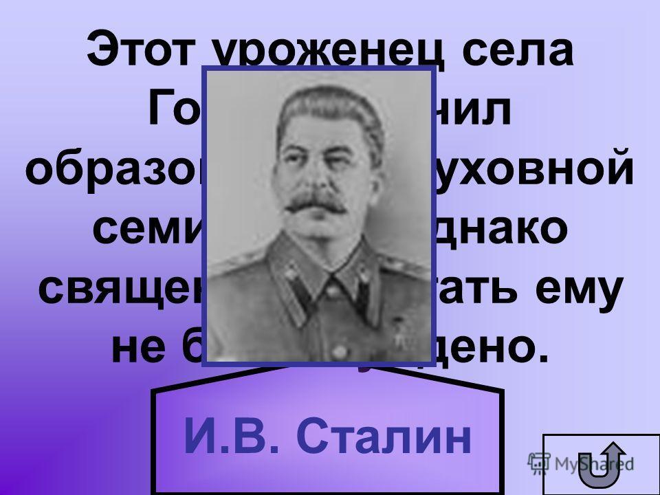 Этот уроженец села Горий получил образование в духовной семинарии. Однако священником стать ему не было суждено. И.В. Сталин