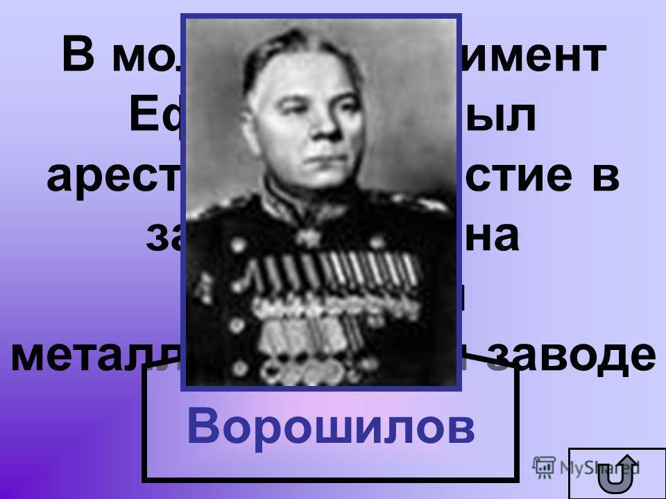 В молодости Климент Ефремович был арестован за участие в забастовках на Алчевском металлургическом заводе Ворошилов