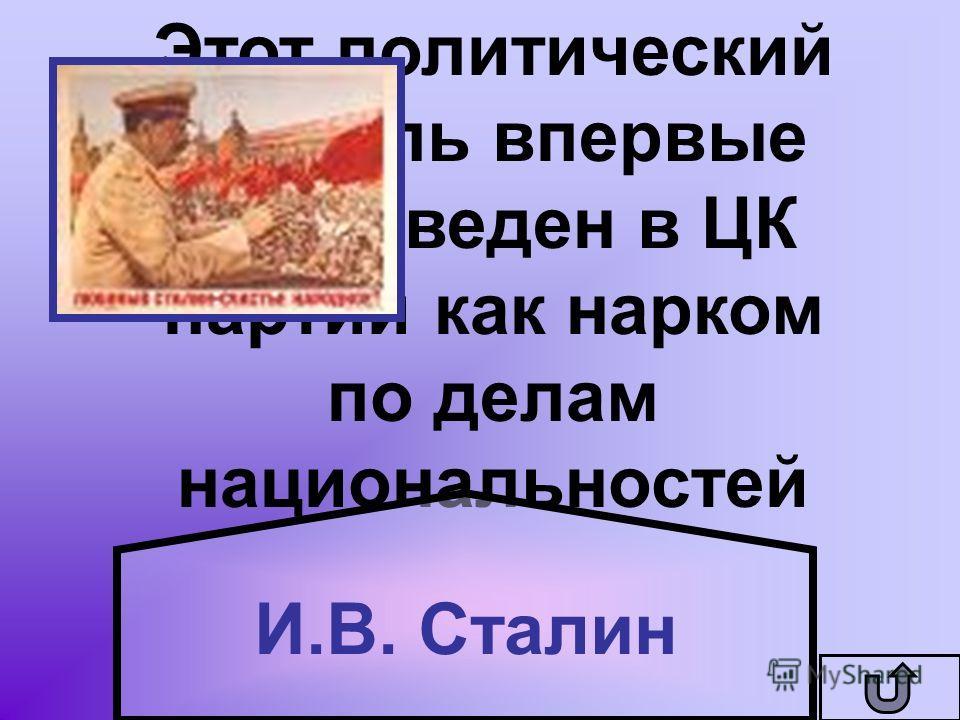 Этот политический деятель впервые был введен в ЦК партии как нарком по делам национальностей И.В. Сталин