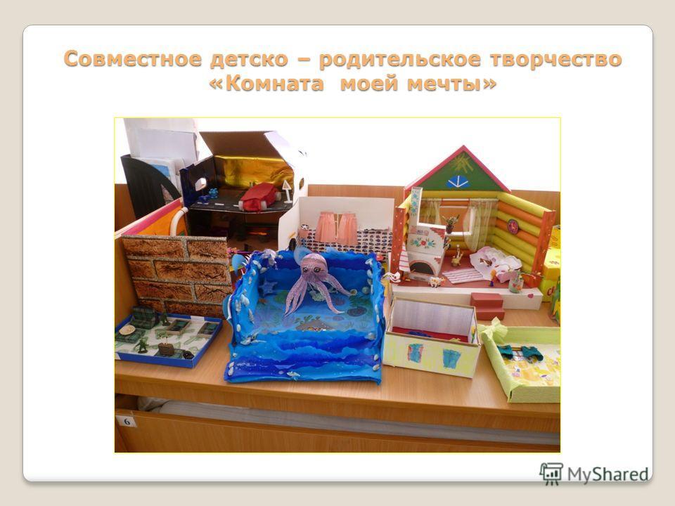 Совместное детско – родительское творчество «Комната моей мечты»