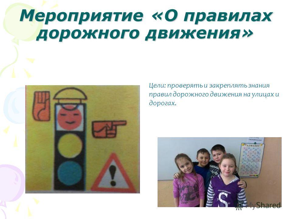 Мероприятие «О правилах дорожного движения» Цели: проверять и закреплять знания правил дорожного движения на улицах и дорогах.
