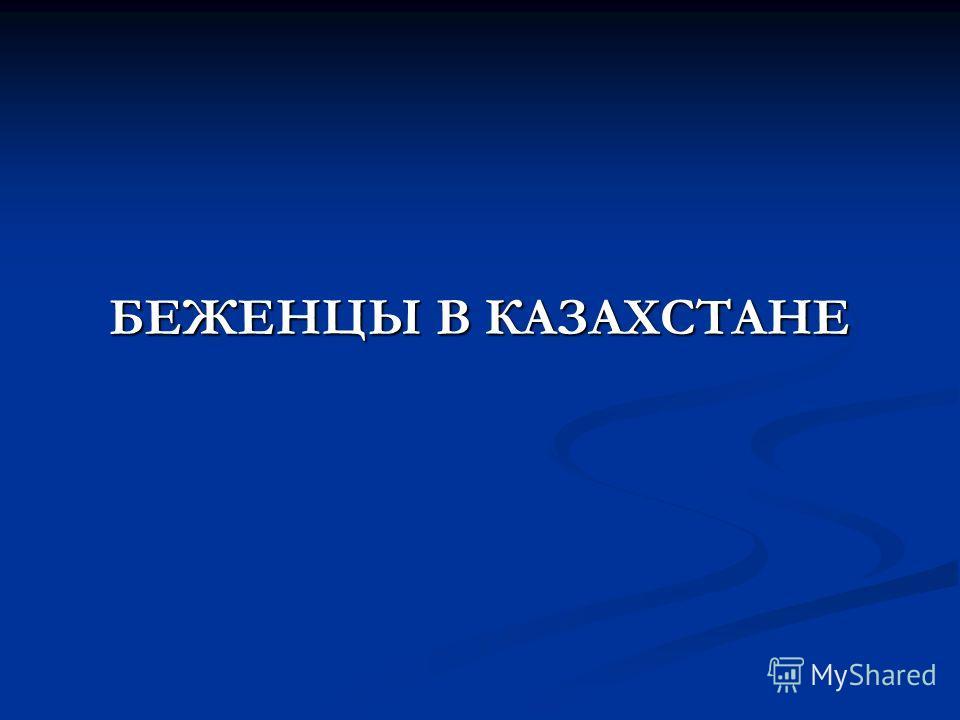 БЕЖЕНЦЫ В КАЗАХСТАНЕ