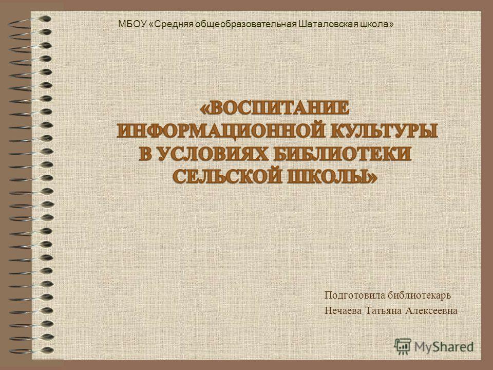 Подготовила библиотекарь Нечаева Татьяна Алексеевна МБОУ «Средняя общеобразовательная Шаталовская школа»