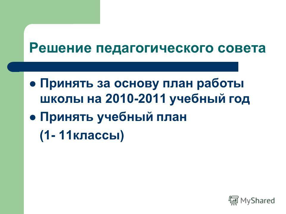 Решение педагогического совета Принять за основу план работы школы на 2010-2011 учебный год Принять учебный план (1- 11классы)