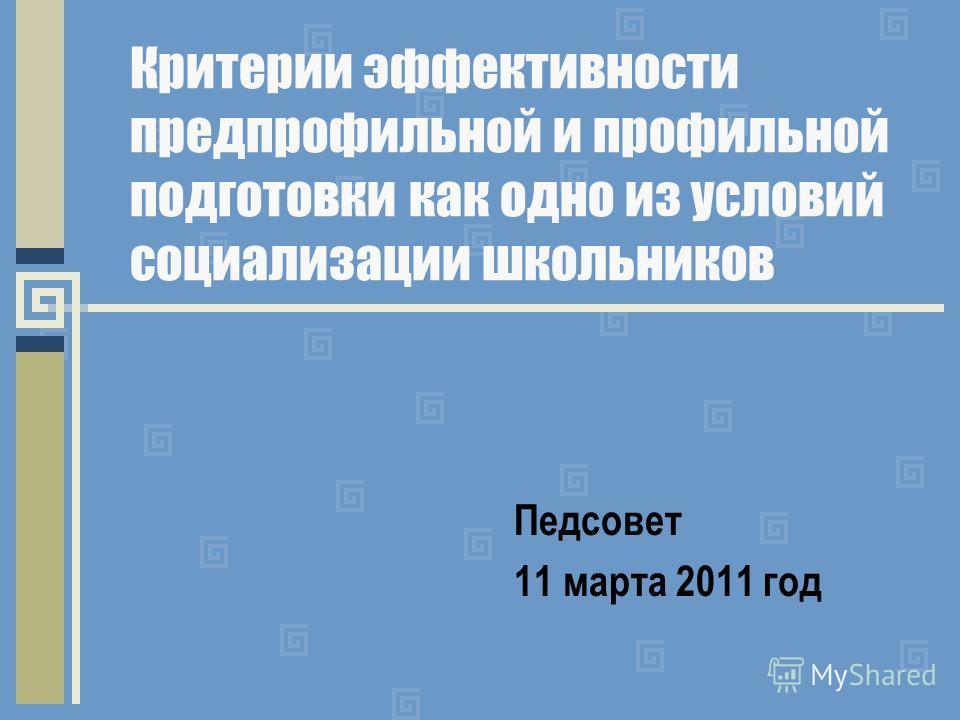 Критерии эффективности предпрофильной и профильной подготовки как одно из условий социализации школьников Педсовет 11 марта 2011 год