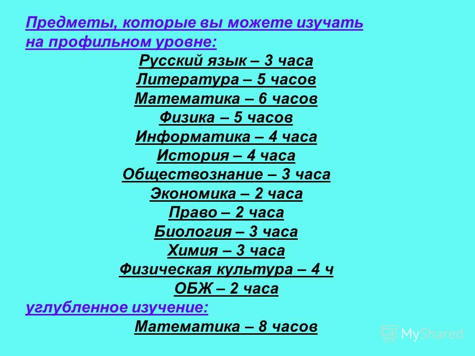 Предметы, которые вы можете изучать на профильном уровне: Русский язык – 3 часа Литература – 5 часов Математика – 6 часов Физика – 5 часов Информатика – 4 часа История – 4 часа Обществознание – 3 часа Экономика – 2 часа Право – 2 часа Биология – 3 ча