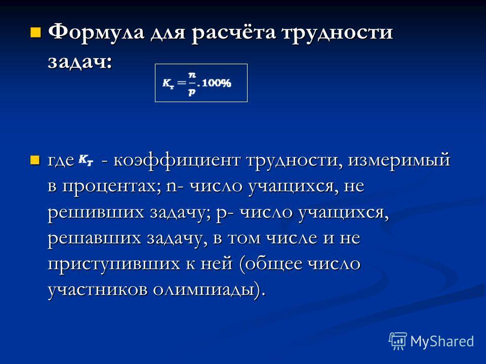 Формула для расчёта трудности задач: Формула для расчёта трудности задач: где - коэффициент трудности, измеримый в процентах; n- число учащихся, не решивших задачу; p- число учащихся, решавших задачу, в том числе и не приступивших к ней (общее число