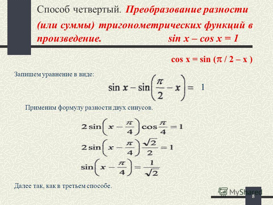 8 Способ четвертый. Преобразование разности (или суммы) тригонометрических функций в произведение. sin x – cos x = 1 Запишем уравнение в виде: Применим формулу разности двух синусов. Далее так, как в третьем способе. 1 cos x = sin ( / 2 – x )