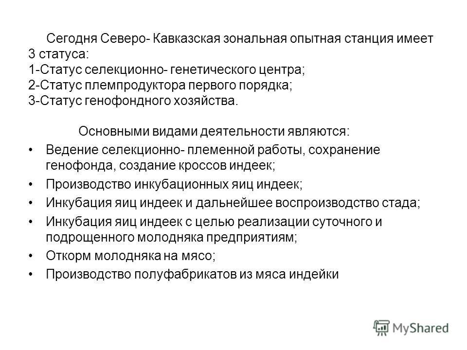 Сегодня Северо- Кавказская зональная опытная станция имеет 3 статуса: 1-Статус селекционно- генетического центра; 2-Статус племпродуктора первого порядка; 3-Статус генофондного хозяйства. Основными видами деятельности являются: Ведение селекционно- п