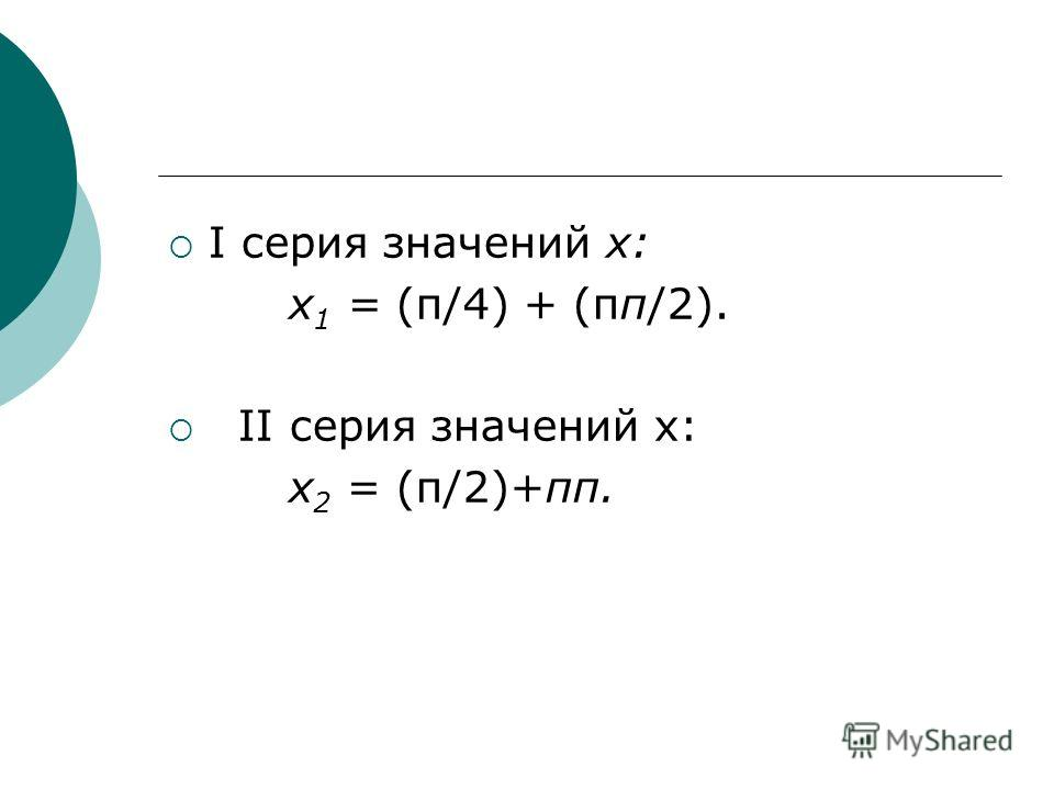 I серия значений х: х 1 = (π/4) + (πп/2). II серия значений х: х 2 = (π/2)+πп.