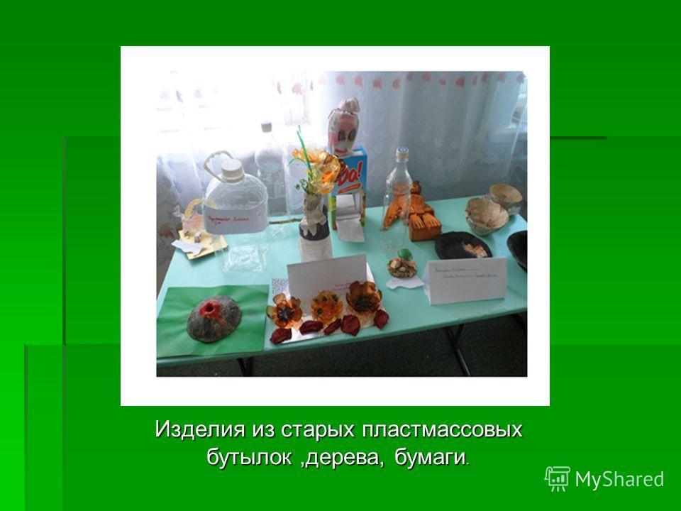 Изделия из старых пластмассовых бутылок,дерева, бумаги.
