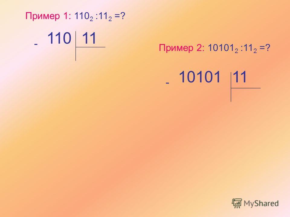 Пример 1: 110 2 :11 2 =? - 110 11 Пример 2: 10101 2 :11 2 =? - 10101 11