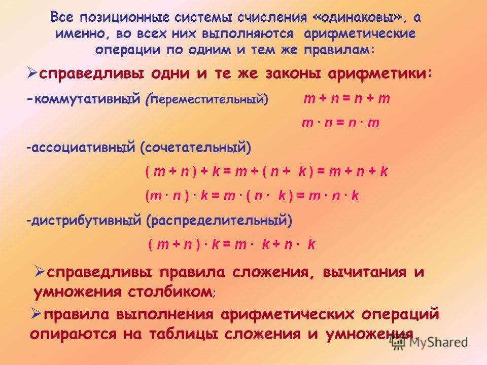 Все позиционные системы счисления «одинаковы», а именно, во всех них выполняются арифметические операции по одним и тем же правилам: справедливы одни и те же законы арифметики: -коммутативный (п ереместительный) m + n = n + m m · n = n · m -ассоциати
