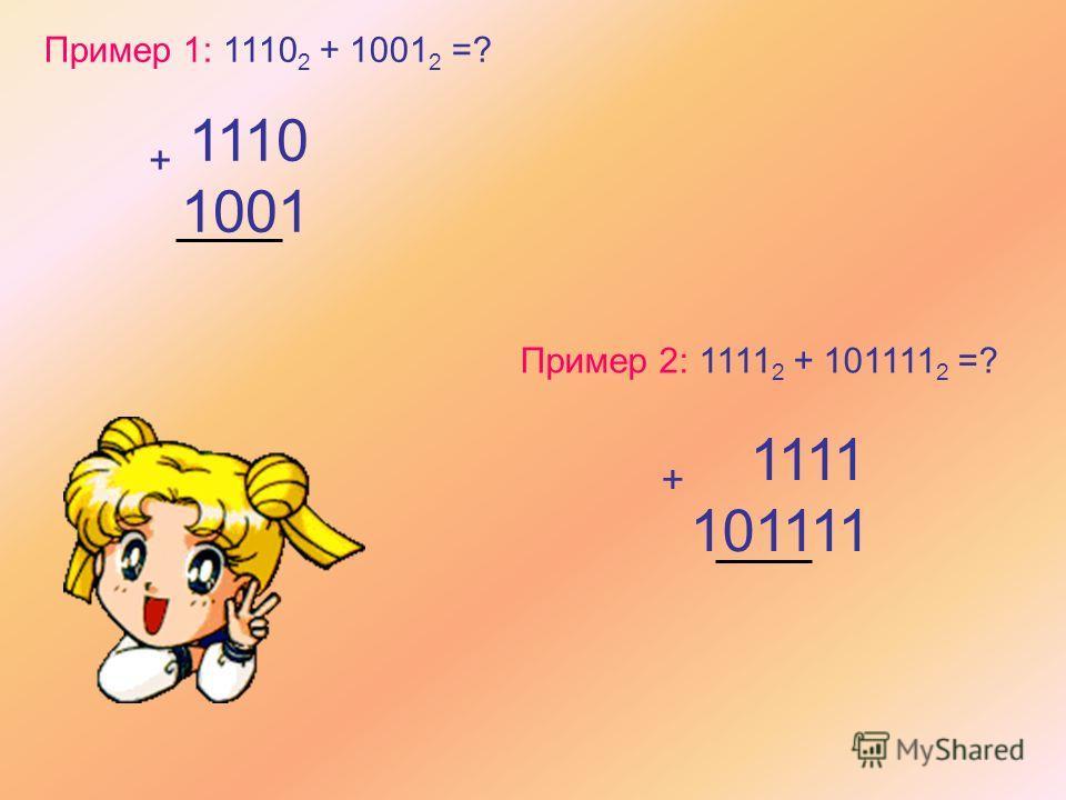 Пример 1: 1110 2 + 1001 2 =? + 1110 1001 Пример 2: 1111 2 + 101111 2 =? + 1111 101111