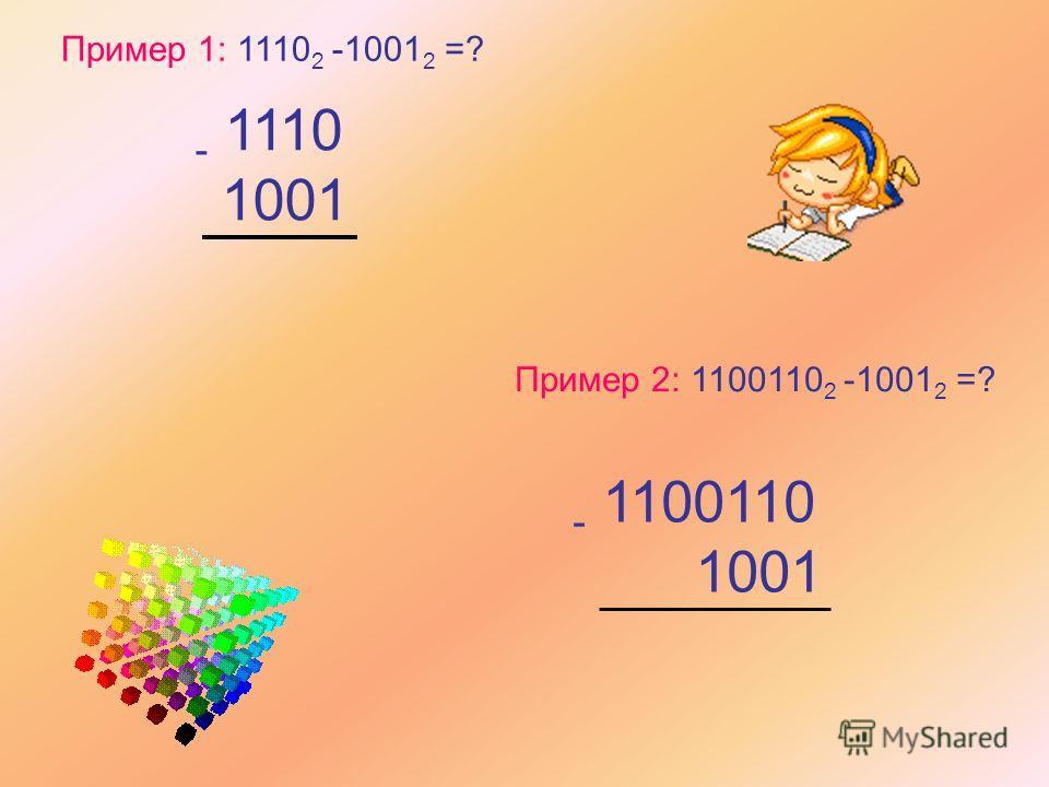 Пример 1: 1110 2 -1001 2 =? - 1110 1001 Пример 2: 1100110 2 -1001 2 =? - 1100110 1001