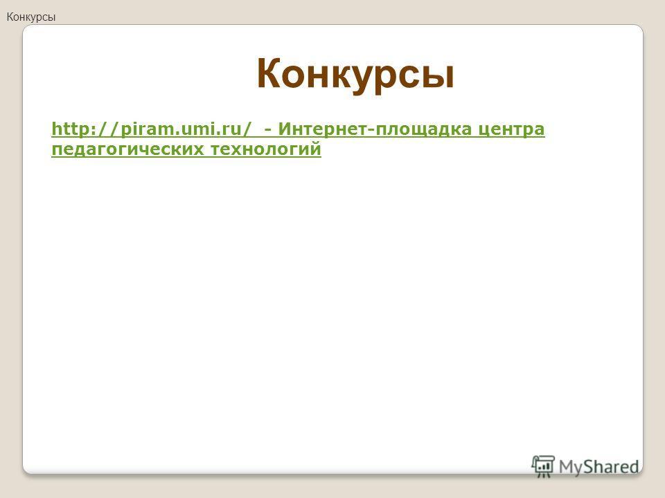 http://piram.umi.ru/ - Интернет-площадка центра педагогических технологий Конкурсы