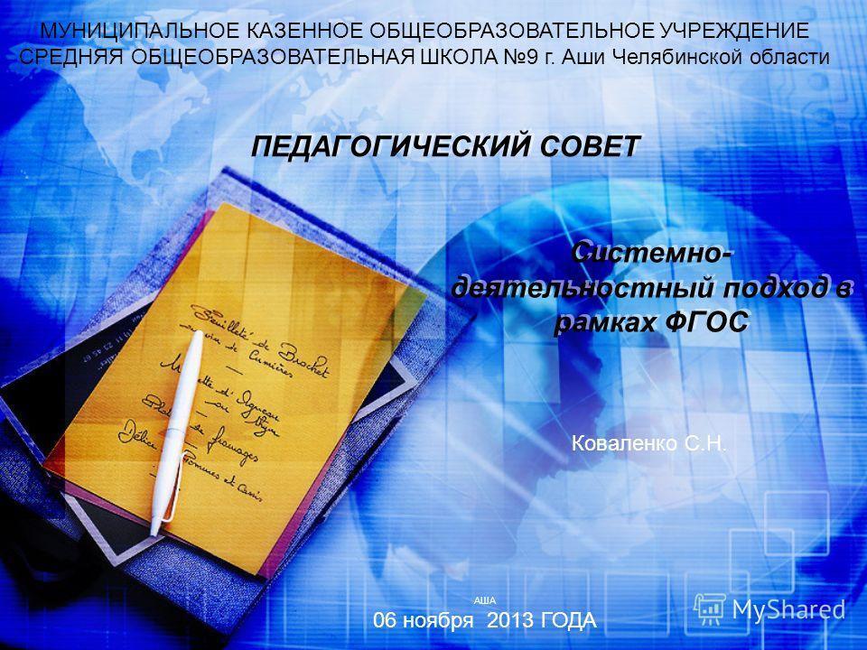 ПЕДАГОГИЧЕСКИЙ СОВЕТ МУНИЦИПАЛЬНОЕ КАЗЕННОЕ ОБЩЕОБРАЗОВАТЕЛЬНОЕ УЧРЕЖДЕНИЕ СРЕДНЯЯ ОБЩЕОБРАЗОВАТЕЛЬНАЯ ШКОЛА 9 г. Аши Челябинской области Системно- деятельностный подход в рамках ФГОС АША 06 ноября 2013 ГОДА Коваленко С.Н.