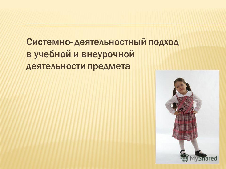 Системно- деятельностный подход в учебной и внеурочной деятельности предмета