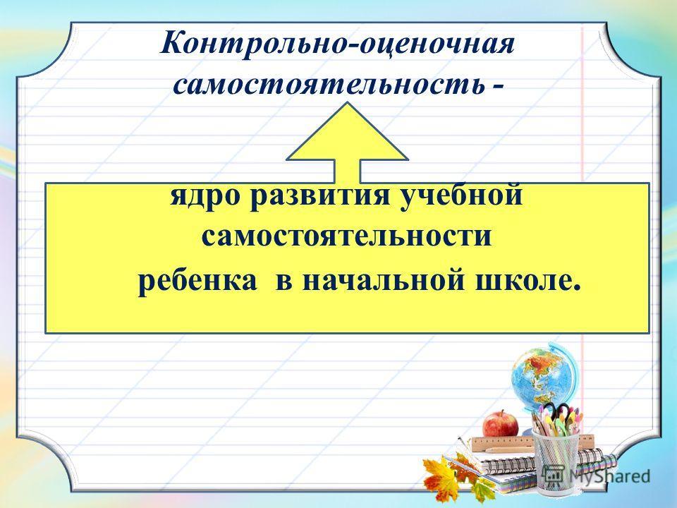 Контрольно-оценочная самостоятельность - ядро развития учебной самостоятельности ребенка в начальной школе.