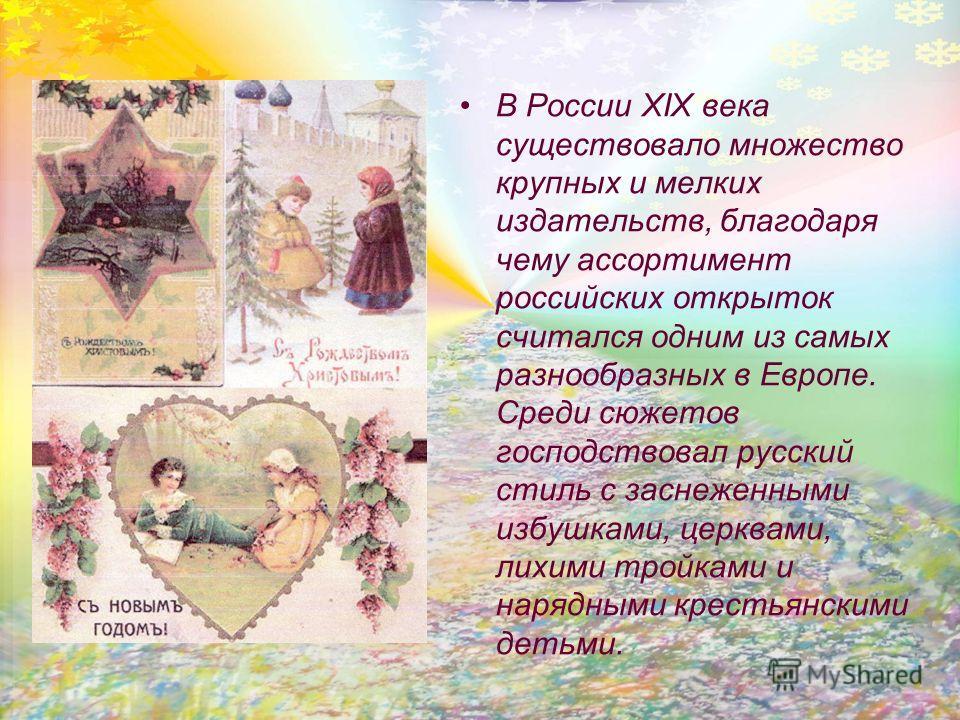 В России XIX века существовало множество крупных и мелких издательств, благодаря чему ассортимент российских открыток считался одним из самых разнообразных в Европе. Среди сюжетов господствовал русский стиль с заснеженными избушками, церквами, лихими
