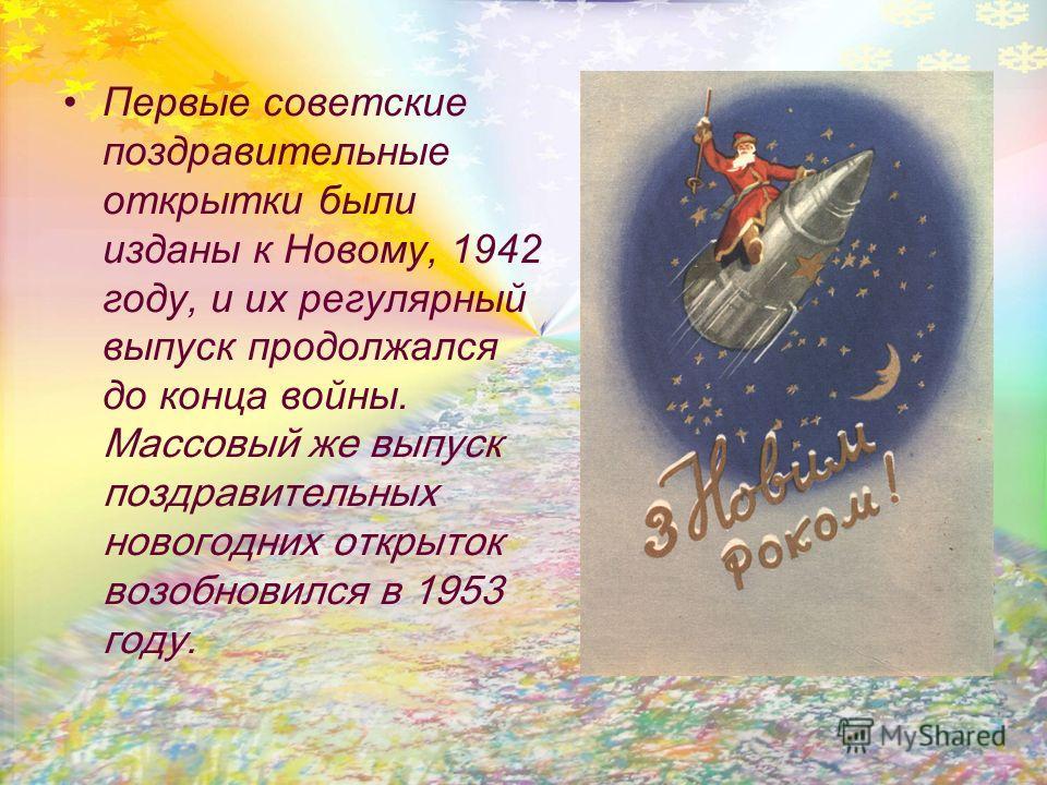Первые советские поздравительные открытки были изданы к Новому, 1942 году, и их регулярный выпуск продолжался до конца войны. Массовый же выпуск поздравительных новогодних открыток возобновился в 1953 году.