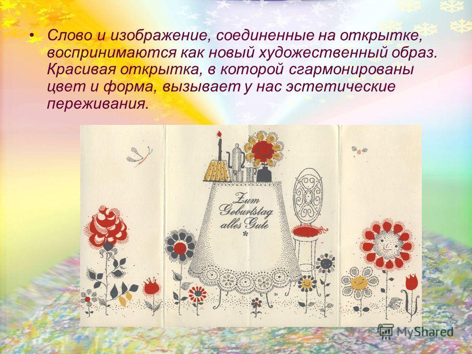 Слово и изображение, соединенные на открытке, воспринимаются как новый художественный образ. Красивая открытка, в которой сгармонированы цвет и форма, вызывает у нас эстетические переживания.
