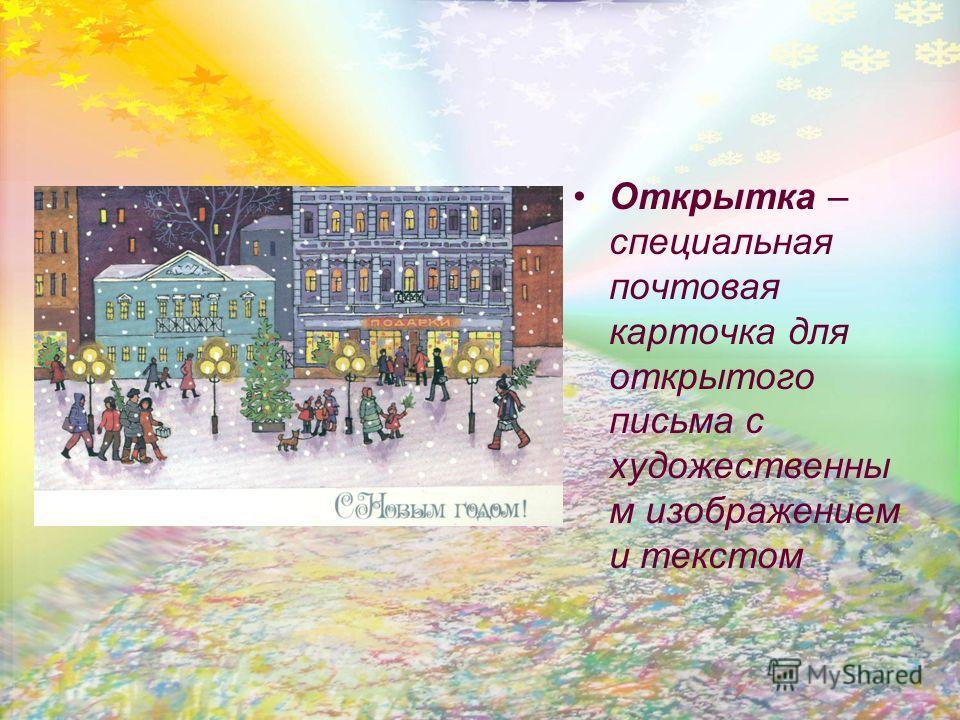 Открытка – специальная почтовая карточка для открытого письма с художественны м изображением и текстом