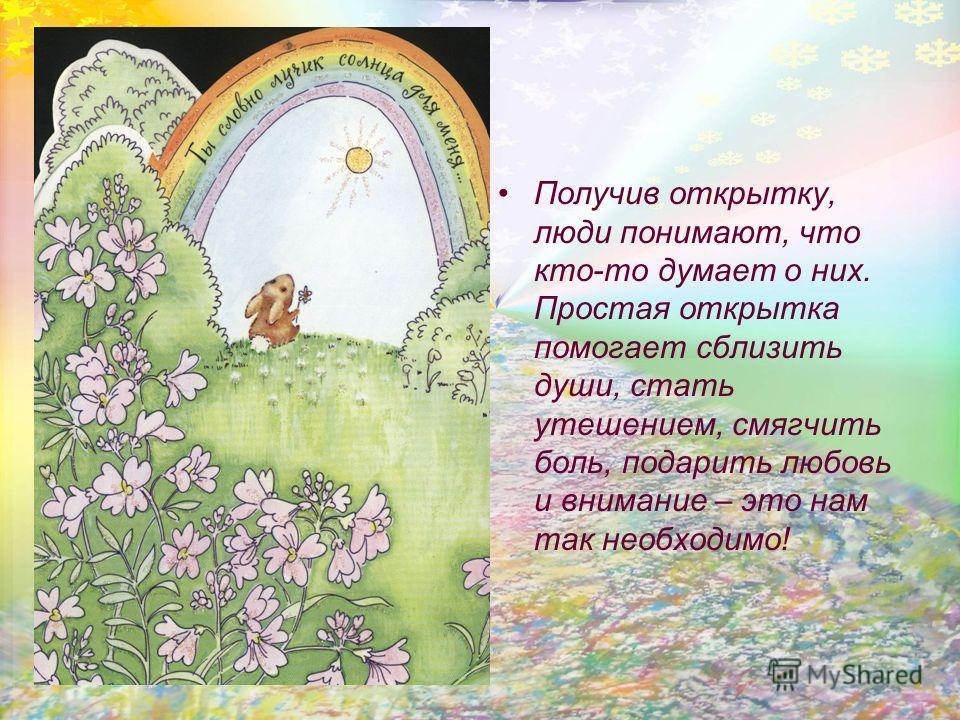 Получив открытку, люди понимают, что кто-то думает о них. Простая открытка помогает сблизить души, стать утешением, смягчить боль, подарить любовь и внимание – это нам так необходимо!
