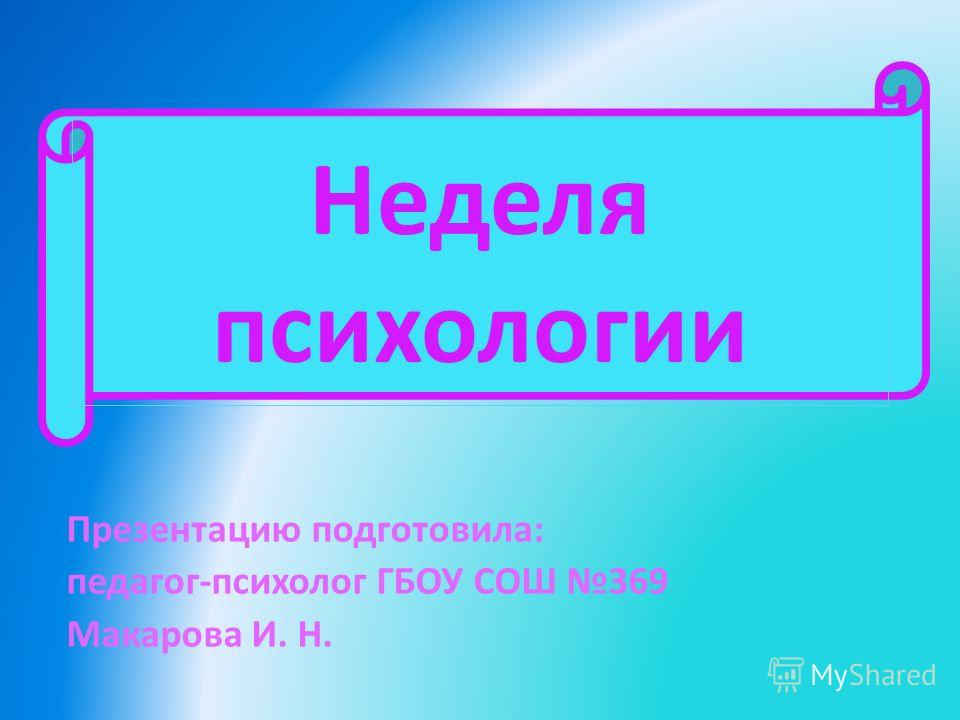 Неделя психологии Презентацию подготовила: педагог-психолог ГБОУ СОШ 369 Макарова И. Н.