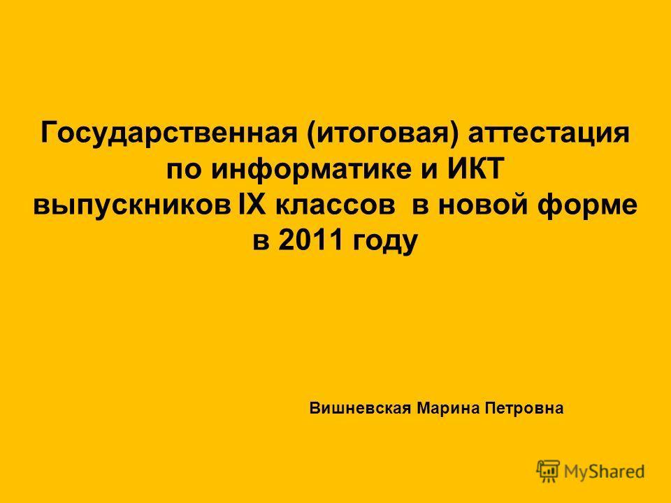 Государственная (итоговая) аттестация по информатике и ИКТ выпускников IX классов в новой форме в 2011 году Вишневская Марина Петровна